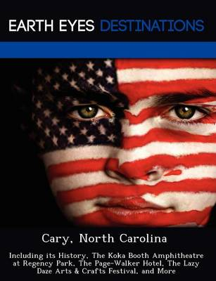 Cary, North Carolina: Including Its History, the Koka Booth Amphitheatre at Regency Park, the Page-Walker Hotel, the Lazy Daze Arts & Crafts Festival, and More (Paperback)