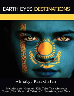 Almaty, Kazakhstan: Including Its History, Kok Tobe the Alma-Ata Tower, the Oriental Calendar Fountain, and More (Paperback)
