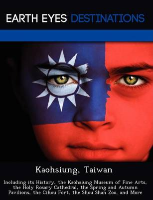 Kaohsiung, Taiwan: Including Its History, the Kaohsiung Museum of Fine Arts, the Holy Rosary Cathedral, the Spring and Autumn Pavilions, the Cihou Fort, the Shou Shan Zoo, and More (Paperback)