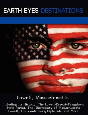 Lowell, Massachusetts: Including Its History, the Lowell-Dracut-Tyngsboro State Forest, the University of Massachusetts Lowell, the Vandenberg Esplanade, and More (Paperback)