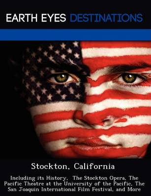 Stockton, California: Including Its History, the Stockton Opera, the Pacific Theatre at the University of the Pacific, the San Joaquin International Film Festival, and More (Paperback)
