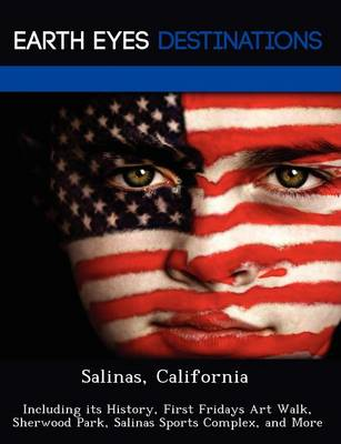 Salinas, California: Including Its History, First Fridays Art Walk, Sherwood Park, Salinas Sports Complex, and More (Paperback)