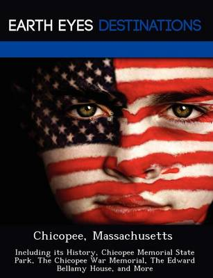 Chicopee, Massachusetts: Including Its History, Chicopee Memorial State Park, the Chicopee War Memorial, the Edward Bellamy House, and More (Paperback)