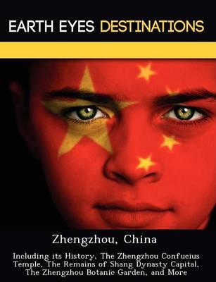 Zhengzhou, China: Including Its History, the Zhengzhou Confucius Temple, the Remains of Shang Dynasty Capital, the Zhengzhou Botanic Garden, and More (Paperback)