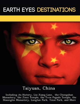 Taiyuan, China: Including Its History, Liu Xiang Lane, the Chongshan Monastery, the Jinci Temple, the Twin Pagoda Temple, the Shaunglin Monastery, Longtan Park, Yinze Park, and More (Paperback)