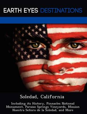 Soledad, California: Including Its History, Pinnacles National Monument, Paraiso Springs Vineyards, Mission Nuestra Senora de La Soledad, and More (Paperback)