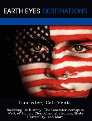 Lancaster, California: Including Its History, the Lancaster Aerospace Walk of Honor, Clear Channel Stadium, Skate Univercity, and More (Paperback)