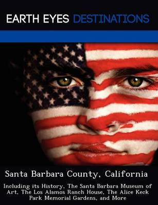 Santa Barbara County, California: Including Its History, the Santa Barbara Museum of Art, the Los Alamos Ranch House, the Alice Keck Park Memorial Gardens, and More (Paperback)