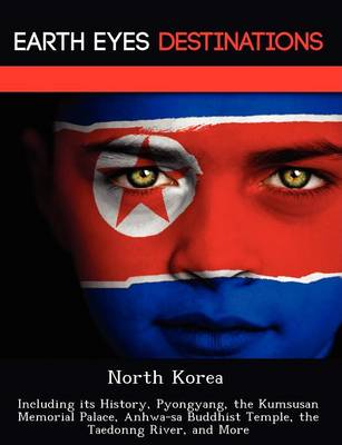 North Korea: Including Its History, Pyongyang, the Kumsusan Memorial Palace, Anhwa-Sa Buddhist Temple, the Taedonng River, and More (Paperback)