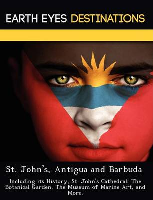 St. John's, Antigua and Barbuda: Including Its History, St. John's Cathedral, the Botanical Garden, the Museum of Marine Art, and More. (Paperback)