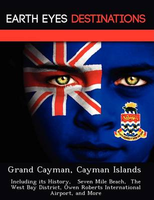 Grand Cayman, Cayman Islands: Including Its History, Seven Mile Beach, the West Bay District, Owen Roberts International Airport, and More (Paperback)