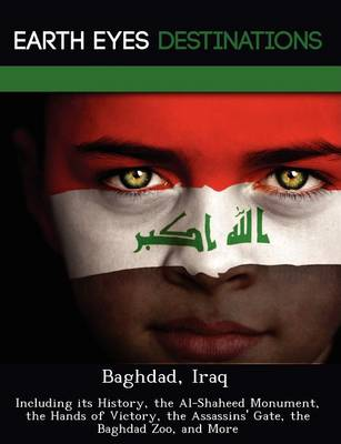 Baghdad, Iraq: Including Its History, the Al-Shaheed Monument, the Hands of Victory, the Assassins' Gate, the Baghdad Zoo, and More (Paperback)
