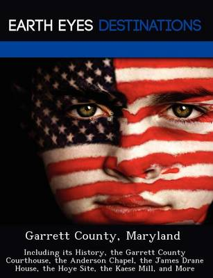 Garrett County, Maryland: Including Its History, the Garrett County Courthouse, the Anderson Chapel, the James Drane House, the Hoye Site, the Kaese Mill, and More (Paperback)