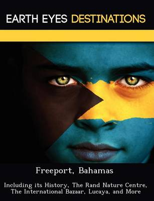 Freeport, Bahamas: Including Its History, the Rand Nature Centre, the International Bazaar, Lucaya, and More (Paperback)
