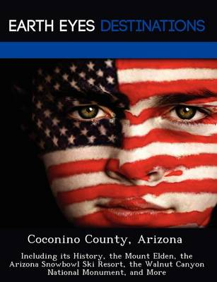 Coconino County, Arizona: Including Its History, the Mount Elden, the Arizona Snowbowl Ski Resort, the Walnut Canyon National Monument, and More (Paperback)