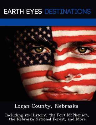 Logan County, Nebraska: Including Its History, the Fort McPherson, the Nebraska National Forest, and More (Paperback)
