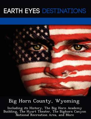 Big Horn County, Wyoming: Including Its History, the Big Horn Academy Building, the Hyart Theater, the Bighorn Canyon National Recreation Area, and More (Paperback)