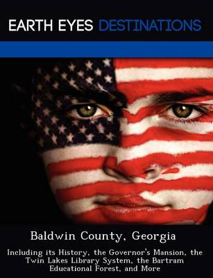 Baldwin County, Georgia: Including Its History, the Governor's Mansion, the Twin Lakes Library System, the Bartram Educational Forest, and More (Paperback)
