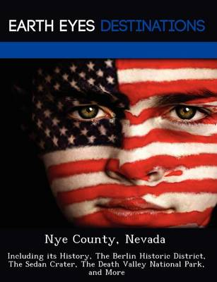 Nye County, Nevada: Including Its History, the Berlin Historic District, the Sedan Crater, the Death Valley National Park, and More (Paperback)