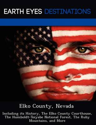 Elko County, Nevada: Including Its History, the Elko County Courthouse, the Humboldt-Toiyabe National Forest, the Ruby Mountains, and More (Paperback)