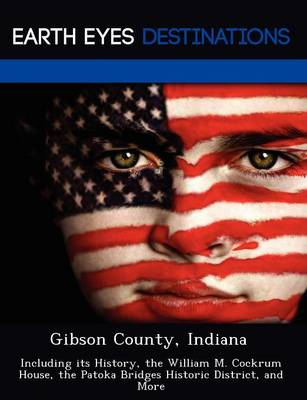 Gibson County, Indiana: Including Its History, the William M. Cockrum House, the Patoka Bridges Historic District, and More (Paperback)