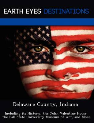 Delaware County, Indiana: Including Its History, the John Valentine House, the Ball State University Museum of Art, and More (Paperback)