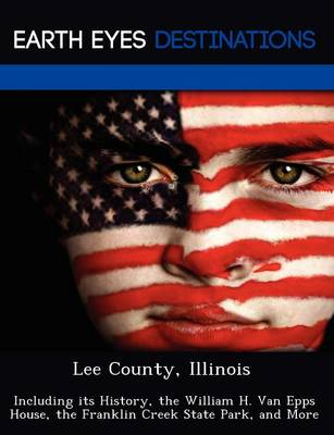 Lee County, Illinois: Including Its History, the William H. Van Epps House, the Franklin Creek State Park, and More (Paperback)