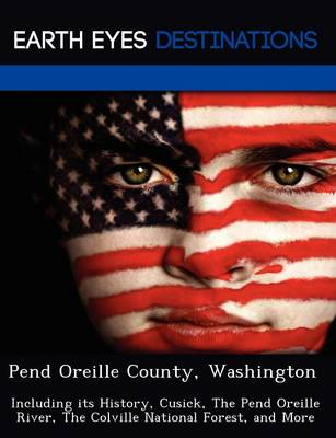 Pend Oreille County, Washington: Including Its History, Cusick, the Pend Oreille River, the Colville National Forest, and More (Paperback)
