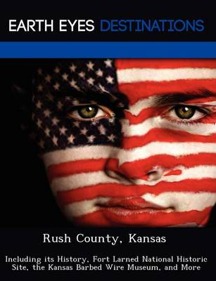 Rush County, Kansas: Including Its History, Fort Larned National Historic Site, the Kansas Barbed Wire Museum, and More (Paperback)