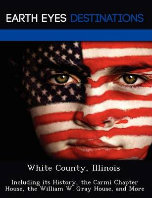 White County, Illinois: Including Its History, the Carmi Chapter House, the William W. Gray House, and More (Paperback)