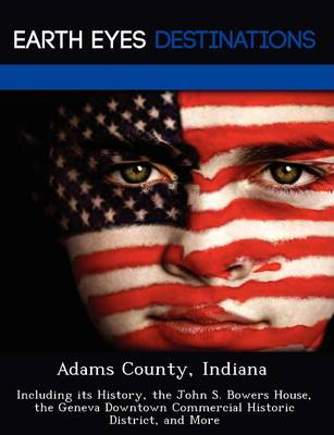 Adams County, Indiana: Including Its History, the John S. Bowers House, the Geneva Downtown Commercial Historic District, and More (Paperback)