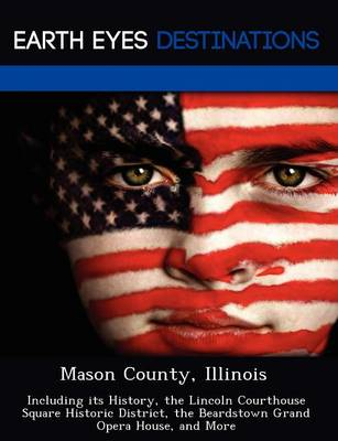 Mason County, Illinois: Including Its History, the Lincoln Courthouse Square Historic District, the Beardstown Grand Opera House, and More (Paperback)