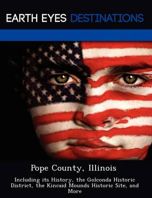 Pope County, Illinois: Including Its History, the Golconda Historic District, the Kincaid Mounds Historic Site, and More (Paperback)