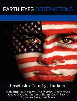 Kosciusko County, Indiana: Including Its History, the Warsaw Courthouse Square Historic District, Nattie Crow Beach, Syracuse Lake, and More (Paperback)