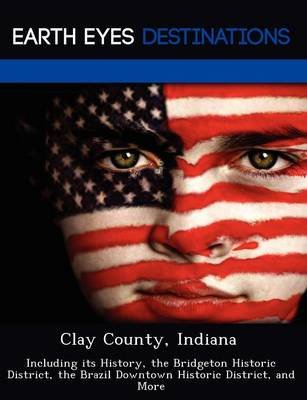 Clay County, Indiana: Including Its History, the Bridgeton Historic District, the Brazil Downtown Historic District, and More (Paperback)
