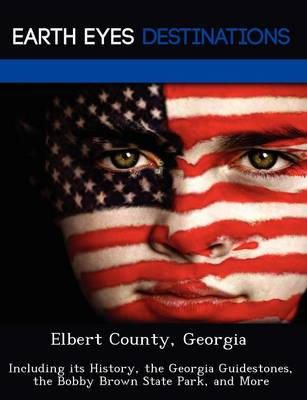 Elbert County, Georgia: Including Its History, the Georgia Guidestones, the Bobby Brown State Park, and More (Paperback)