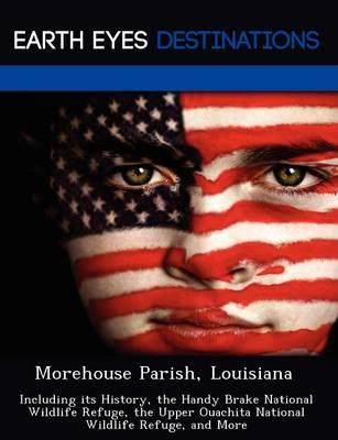 Morehouse Parish, Louisiana: Including Its History, the Handy Brake National Wildlife Refuge, the Upper Ouachita National Wildlife Refuge, and More (Paperback)