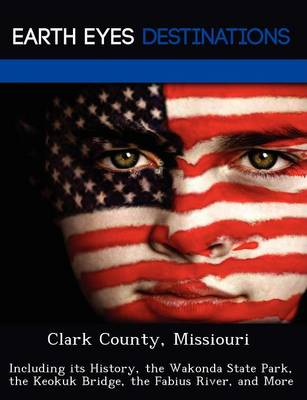 Clark County, Missiouri: Including Its History, the Wakonda State Park, the Keokuk Bridge, the Fabius River, and More (Paperback)