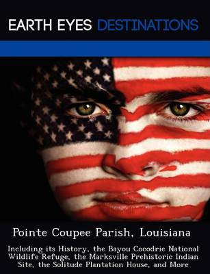 Pointe Coupee Parish, Louisiana: Including Its History, the Bayou Cocodrie National Wildlife Refuge, the Marksville Prehistoric Indian Site, the Solitude Plantation House, and More (Paperback)