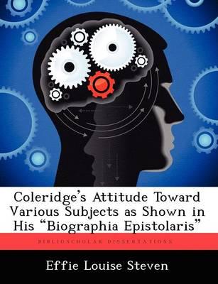 "Coleridge's Attitude Toward Various Subjects as Shown in His ""Biographia Epistolaris"" (Paperback)"