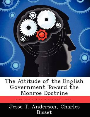The Attitude of the English Government Toward the Monroe Doctrine (Paperback)