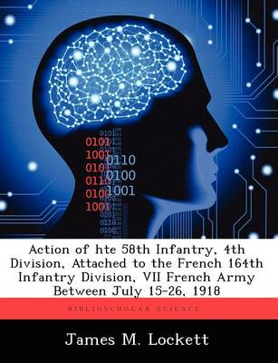 Action of Hte 58th Infantry, 4th Division, Attached to the French 164th Infantry Division, VII French Army Between July 15-26, 1918 (Paperback)
