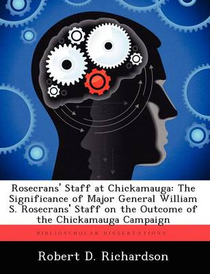 Rosecrans' Staff at Chickamauga: The Significance of Major General William S. Rosecrans' Staff on the Outcome of the Chickamauga Campaign (Paperback)