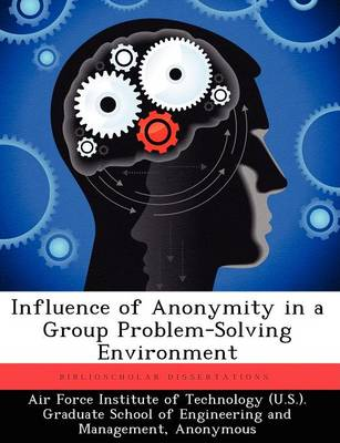Influence of Anonymity in a Group Problem-Solving Environment (Paperback)