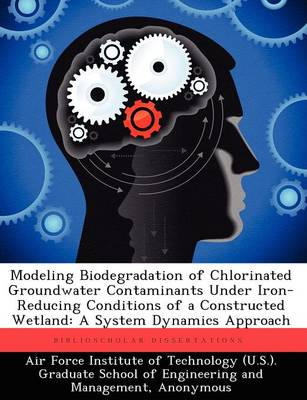 Modeling Biodegradation of Chlorinated Groundwater Contaminants Under Iron-Reducing Conditions of a Constructed Wetland: A System Dynamics Approach (Paperback)