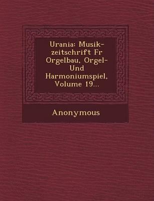 Urania: Musik-Zeitschrift Fur Orgelbau, Orgel- Und Harmoniumspiel, Volume 19... (Paperback)