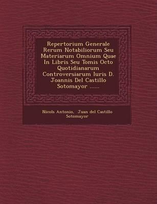 Repertorium Generale Rerum Notabiliorum Seu Materiarum Omnium Quae in Libris Seu Tomis Octo Quotidianarum Controversiarum Iuris D. Joannis del Castill (Paperback)