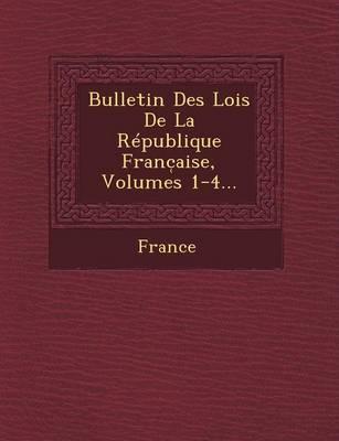 Bulletin Des Lois de La Republique Franc Aise, Volumes 1-4... (Paperback)