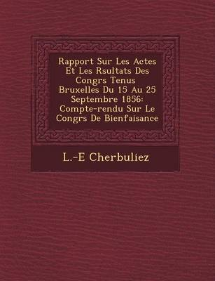Rapport Sur Les Actes Et Les R Sultats Des Congr S Tenus Bruxelles Du 15 Au 25 Septembre 1856: Compte-Rendu Sur Le Congr S de Bienfaisance (Paperback)
