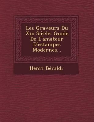 Les Graveurs Du XIX Siecle: Guide de L'Amateur D'Estampes Modernes... (Paperback)